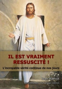 Jean Mathiot - Il est vraiment ressuscité ! - L'incroyable vérité continue de nos jours.