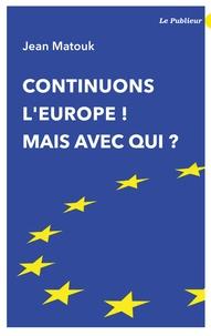 Jean Matouk - Continuons l'Europe ! Mais avec qui ?.
