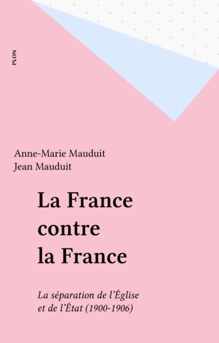 La France contre la France. La séparation de l'Église et de l'État, 1902-1906