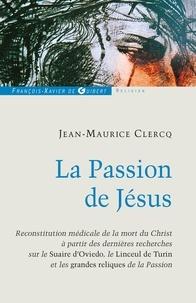 Jean-Maurice Clercq - La Passion de Jésus - De Gethsémani au Sépulcre ; reconstitution à partir des connaissances scientifiques actuelles.