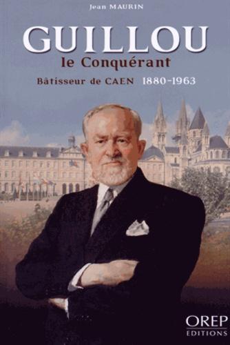 Jean Maurin - Guillou le Conquérant - Bâtisseur de Caen (1880-1963).