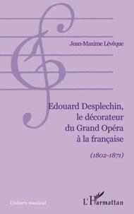 Jean-Maxime Lévêque - Edouard Desplechin, le décorateur du Grand Opéra à la française (1802-1871).