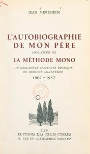 Jean Merrheim et Josué Jéhouda - L'autobiographie de mon père, fondateur de la Méthode Mono - Un demi-siècle d'activité pratique en biologie alimentaire, 1907-1957.