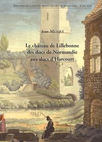 Jean Mesqui - Le château de Lillebonne des ducs de Normandie aux ducs d'Harcourt.