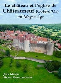 Jean Mesqui et Hervé Mouillebouche - Le château et l'église de Châteauneuf (Côte d'Or) au Moyen Age.