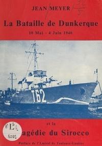 Jean Meyer et Guillaume Christophe Marie de Toulouse-Lautrec - La bataille de Dunkerque, 10 mai-4 juin 1940 et la tragédie du Sirocco.