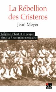 Jean Meyer - La Rébellion des Cristeros - L'Eglise, l'Etat et le peuple dans la Révolution mexicaine.