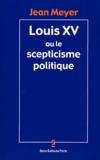 Jean Meyer - Louis XV ou le scepticisme politique.