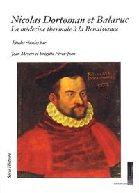 Jean Meyers et Brigitte Pérez-Jean - Nicolas Dortoman et Balaruc - La médecine thermale à la Renaissance.