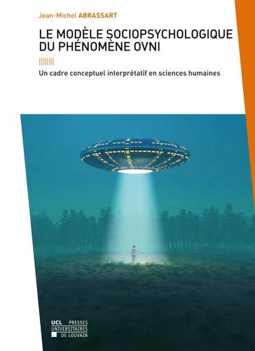 Jean-Michel Abrassart - Le modèle sociopsychologique du phénomène OVNI - Un cadre conceptuel interprétatif en sciences humaines.