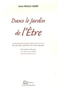 Jean-Michel Adde - Dans le jardin de l'Etre - Les grandes questions de notre époque ; Philosophie et Pensées sur notre raison d'être.