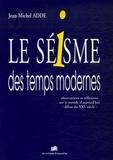 Jean-Michel Adde - Le séisme des temps modernes - Observations et réflexions sur le monde d'aujourd'hui-début du XXIe siècle.