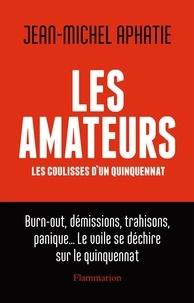 Jean-Michel Aphatie - Les amateurs - Les coulisses d'un quinquennat.