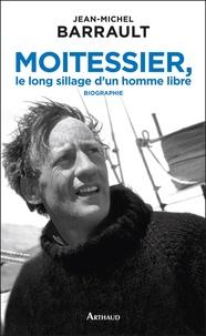 Jean-Michel Barrault - Moitessier, le long sillage d'un homme libre.