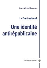 Jean-Michel Barreau - Le Front National - Une identité antirépublicaine.