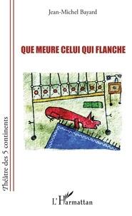 Jean-Michel Bayard - Que meure celui qui flanche.