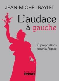 Jean-Michel Baylet - L'audace à gauche - 30 propositions pour la France.