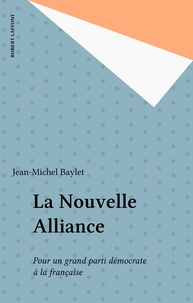 Jean-Michel Baylet - La Nouvelle alliance - Pour un grand parti démocrate à la française.
