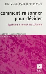 Jean-Michel Bazin et Roger Bazin - Comment raisonner pour décider - Apprendre à trouver des solutions.