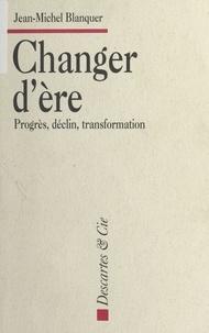 Jean-Michel Blanquer - CHANGER D'ERE. - Progrès, déclin, transformation.