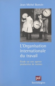 Jean-Michel Bonvin et Raymond Boudon - L'Organisation Internationale du Travail - Étude sur une agence productrice de normes.