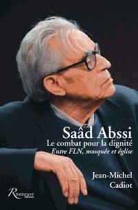Jean-Michel Cadiot - Saâd Abssi : le combat pour la dignité - Entre FLN, mosquée et église.