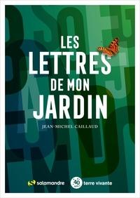 Jean-Michel Caillaud - Les lettres de mon jardin.