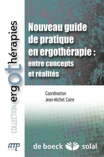 Jean-Michel Caire - Nouveau guide de pratique en ergothérapie : entre concepts et réalités.