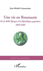 Une vie en Roumanie- De la Belle Epoque à la République populaire (1899-1960) - Jean-Michel Cantacuzène |