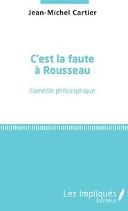 Jean-Michel Cartier - C'est la faute à Rousseau - Comédie philosophique.