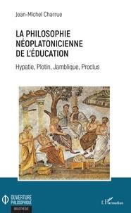Jean-Michel Charrue - La philosophie néoplatonicienne de l'éducation - Hypatie, Plotin, Jamblique, Proclus.