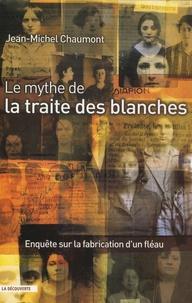Jean-Michel Chaumont - Le mythe de la traite des blanches - Enquête sur la fabrication d'un fléau.