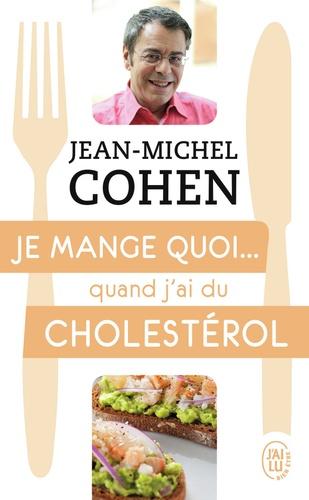 Jean-Michel Cohen - Je mange quoi... quand j'ai du cholestérol - Le guide pratique complet pour être en bonne santé.