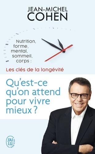 Jean-Michel Cohen - Qu'est-ce qu'on attend pour vivre mieux ? - Nutrition, forme, mental, sommeil, corps : les 5 clés de la longévité.