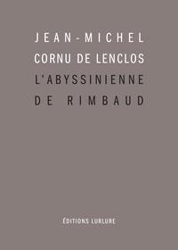 Jean-Michel Cornu de Lenclos - L'Abyssinienne de Rimbaud et autres études.