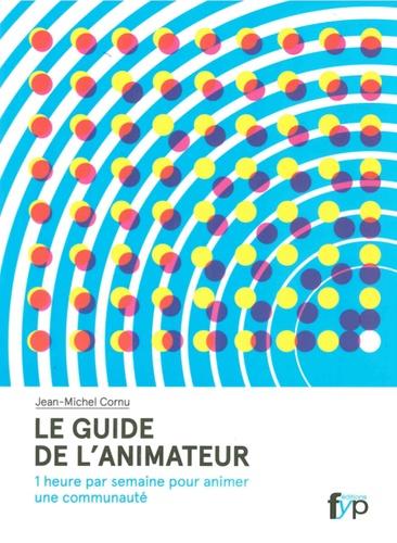 Jean-Michel Cornu - Le guide de l'animateur - 1 heure par semaine pour animer une communauté.