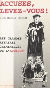 Jean-Michel Cosson - Accusés, levez-vous ! Les grandes affaires criminelles de l'Aveyron.