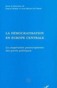 Jean-Michel De Waele et Pascal Delwit - La démocratisation en Europe centrale - La coopération paneuropéenne des partis politiques.