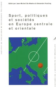 Jean-Michel De Waele et Alexandre Husting - Sport, politiques et sociétés en Europe centrale et orientale.