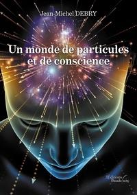 Jean-Michel Debry - Un monde de particules et de conscience.
