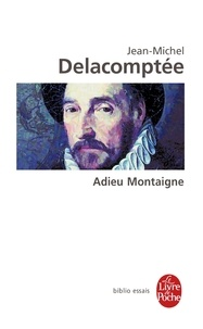 Jean-Michel Delacomptée - Adieu Montaigne.