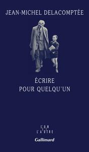 Jean-Michel Delacomptée - Ecrire pour quelqu'un.