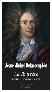 Jean-Michel Delacomptée - La Bruyère, portrait de nous-mêmes.