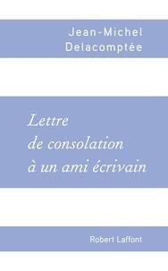 Jean-Michel Delacomptée - Lettre de consolation à un ami écrivain.