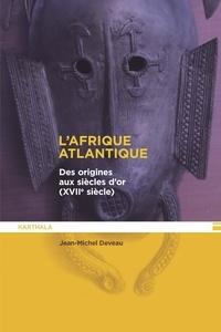 Jean-Michel Deveau - L'afrique atlantique - Des origines aux siècle d'or (XVIIe siècle).