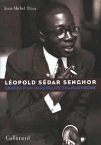 Jean-Michel Djian - Léopold Sedar Senghor - Genèse d'un imaginaire francophone.