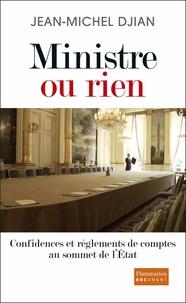 Jean-Michel Djian - Ministre ou rien - Confidences et règlements de comptes au sommet de l'Etat.