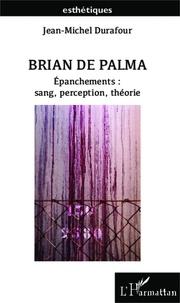 Jean-Michel Durafour - Brian de Palma - Epanchements : sang, perception, théorie.