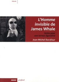 Jean-Michel Durafour - L'Homme invisible de James Whale - Soties pour une terreur figurative.