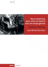 Jean-Michel Durafour - Nous resterons, pour vivre et mourir, avec les loups-garous - Confession théorique.